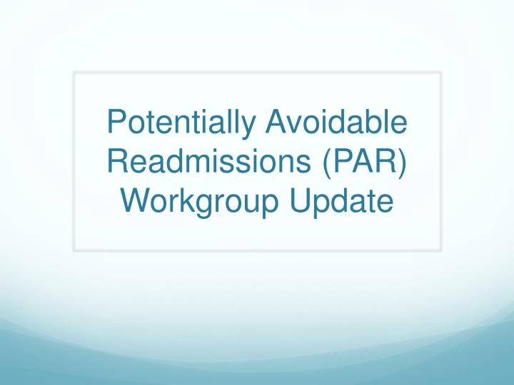 Potentially Avoidable Readmissions (PAR) Workgroup Update