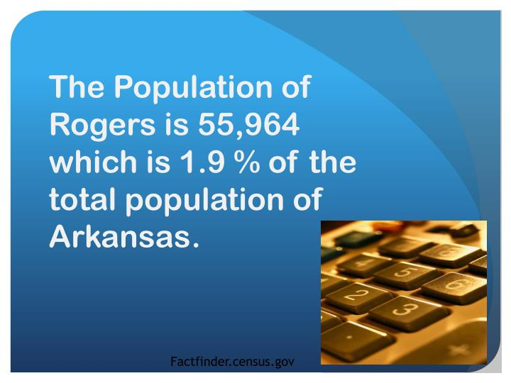 The Population of Rogers is 55,964 which is 1.9 % of the total population of Arkansas