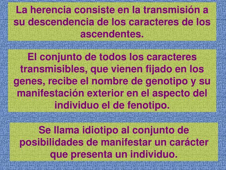 La herencia consiste en la transmisin a su descendencia de los caracteres de los ascendentes.