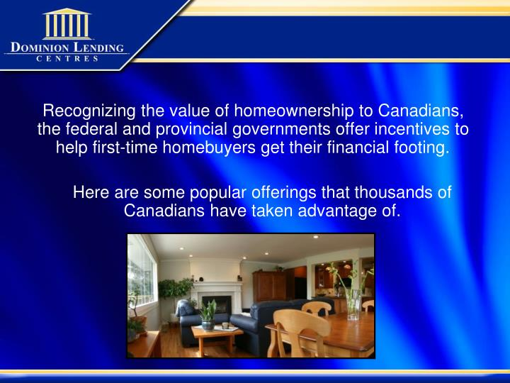 Recognizing the value of homeownership to Canadians, the federal and provincial governments offer in...