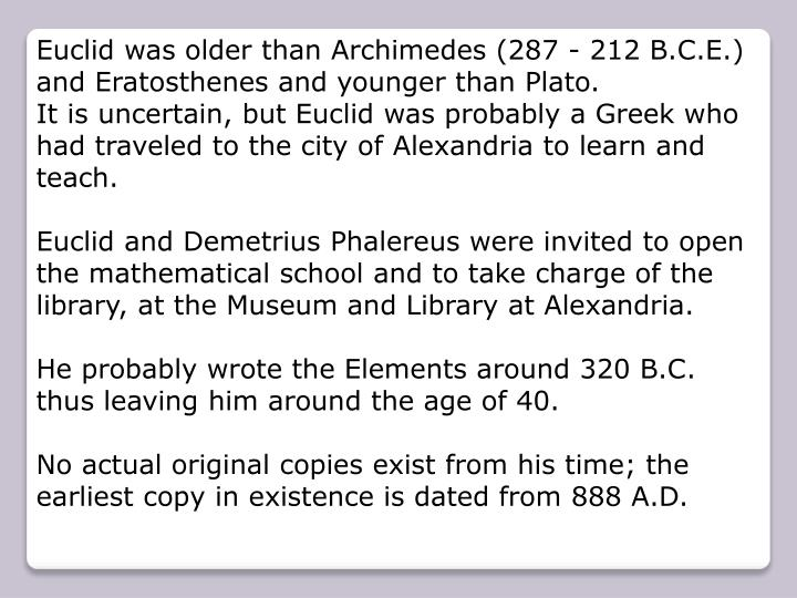 Euclid was older than Archimedes (287 - 212 B.C.E.) and Eratosthenes and younger than Plato.