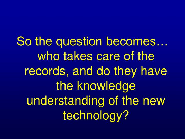 So the question becomes… who takes care of the records, and do they have the knowledge understanding of the new technology?