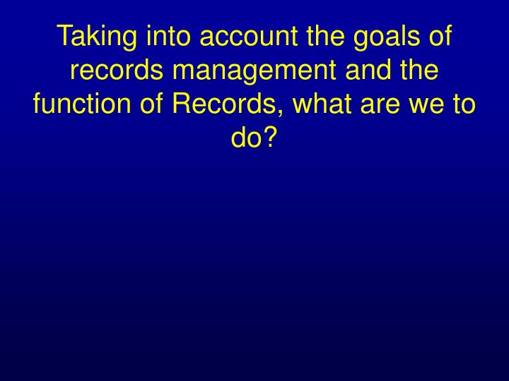 Taking into account the goals of records management and the function of Records, what are we to do?