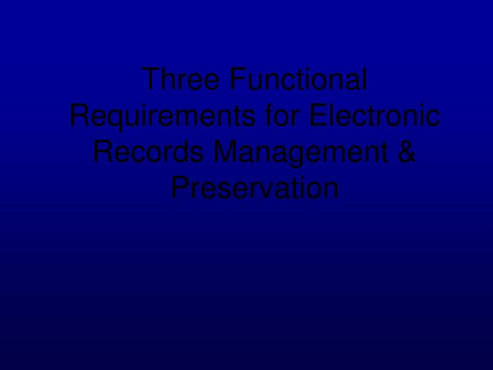 Three Functional Requirements for Electronic Records Management & Preservation