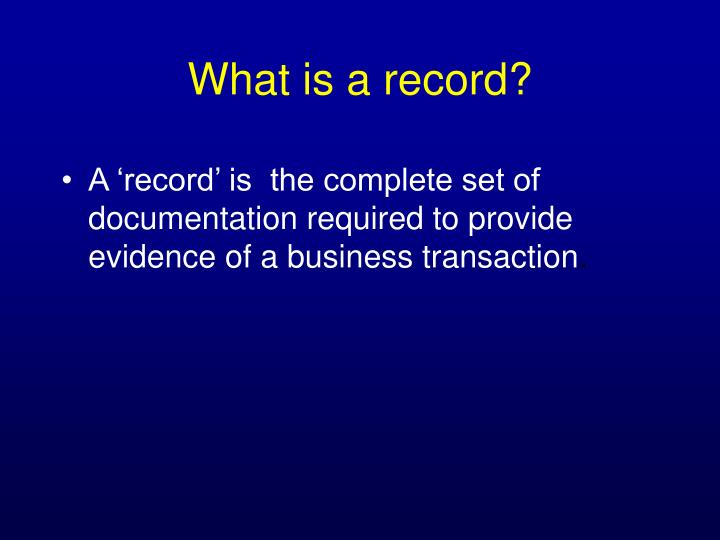 A 'record' is  the complete set of documentation required to provide evidence of a business transaction