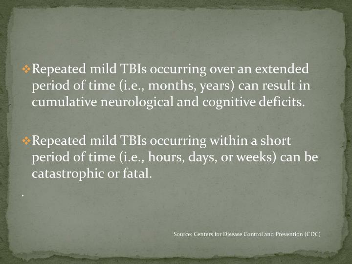 Repeated mild TBIs occurring over an extended period of time (i.e., months, years) can result in cumulative neurological and cognitive deficits.