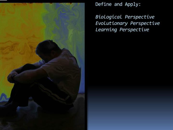 Define and apply biological perspective evolutionary perspective learning perspective