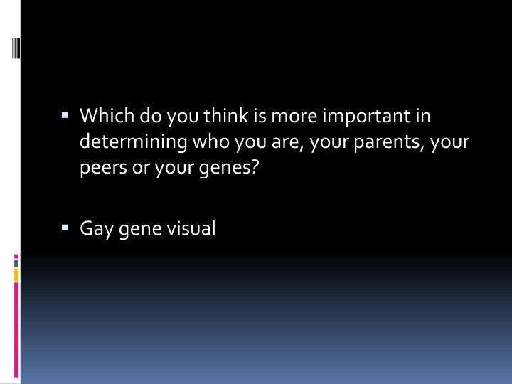Which do you think is more important in determining who you are, your parents, your peers or your genes?