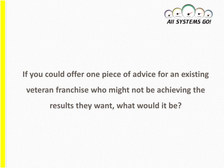 If you could offer one piece of advice for an existing veteran franchise who might not be achieving the results they want, what would it be?
