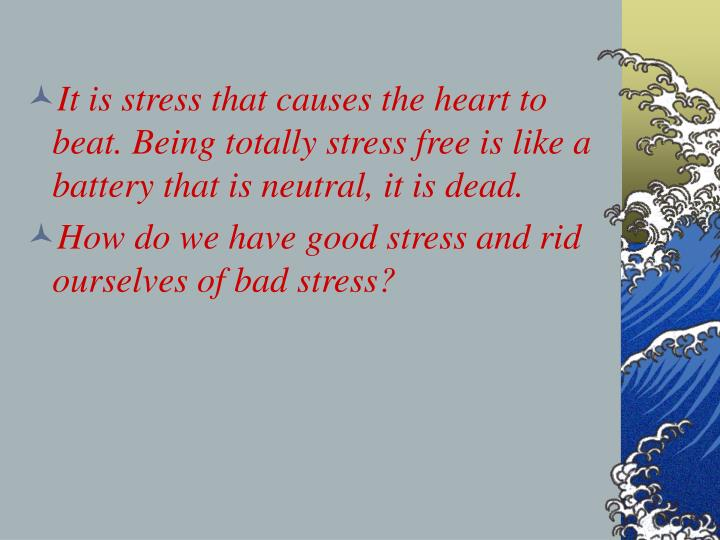 It is stress that causes the heart to beat. Being totally stress free is like a battery that is neutral, it is dead.