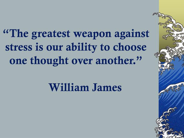 """The greatest weapon against stress is our ability to choose one thought over another."""