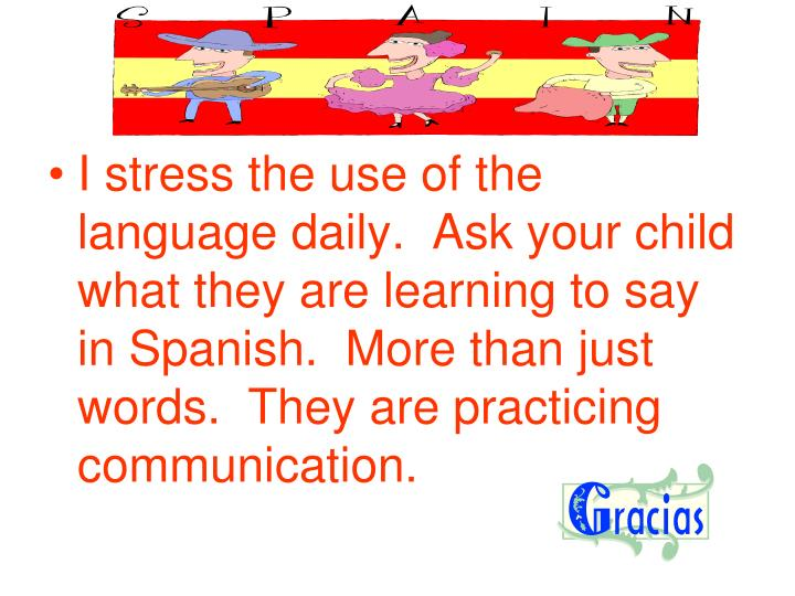 I stress the use of the language daily.  Ask your child what they are learning to say in Spanish.  More than just words.  They are practicing communication.