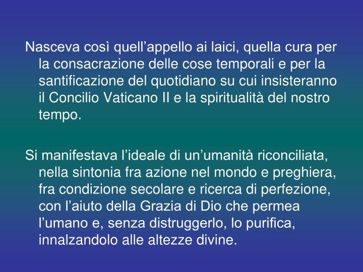 Nasceva così quell'appello ai laici, quella cura per la consacrazione delle cose temporali e per la santificazione del quotidiano su cui insisteranno il Concilio Vaticano II e la spiritualità del nostro tempo.