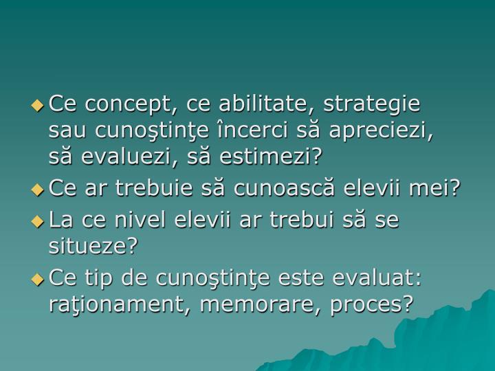 Ce concept, ce abilitate, strategie sau cunoştinţe încerci să apreciezi, să evaluezi, să estimezi?