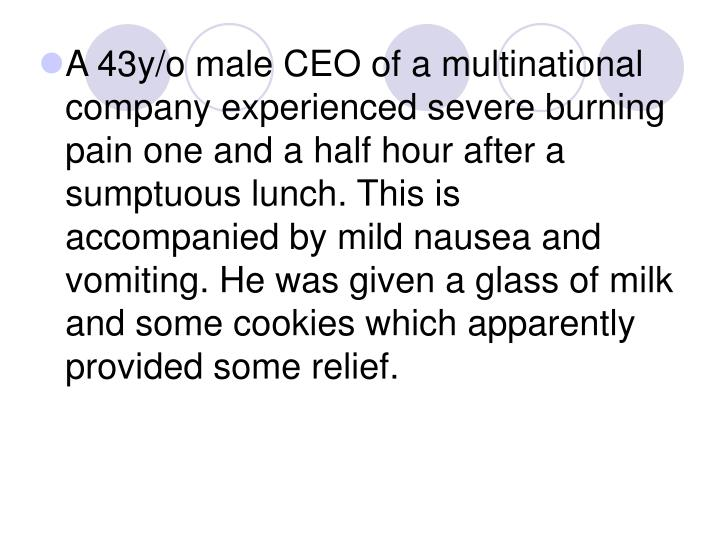 A 43y/o male CEO of a multinational company experienced severe burning pain one and a half hour afte...