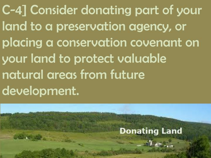 C-4] Consider donating part of your land to a preservation agency, or placing a conservation covenant on your land to protect valuable natural areas from future development.