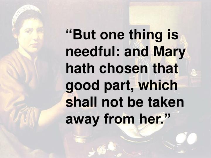 """But one thing is needful: and Mary hath chosen that good part, which shall not be taken away from her."""