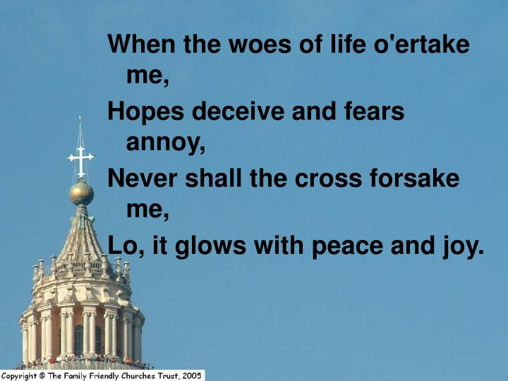 When the woes of life o'ertake me,