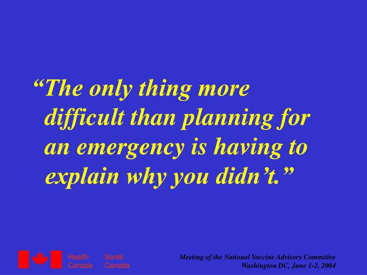 """The only thing more difficult than planning for an emergency is having to explain why you didn't."""