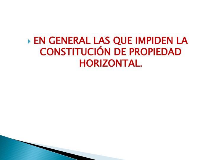 En general las que impiden la constitución de propiedad horizontal