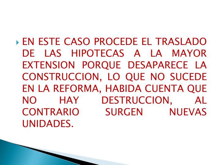 EN ESTE CASO PROCEDE EL TRASLADO DE LAS HIPOTECAS A LA MAYOR EXTENSION PORQUE DESAPARECE LA CONSTRUCCION, LO QUE NO SUCEDE EN LA REFORMA, HABIDA CUENTA QUE NO HAY DESTRUCCION, AL CONTRARIO SURGEN NUEVAS UNIDADES.