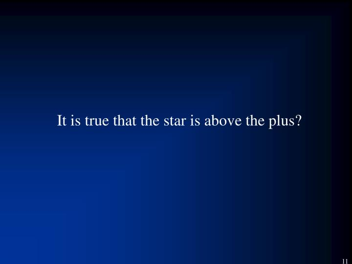 It is true that the star is above the plus?