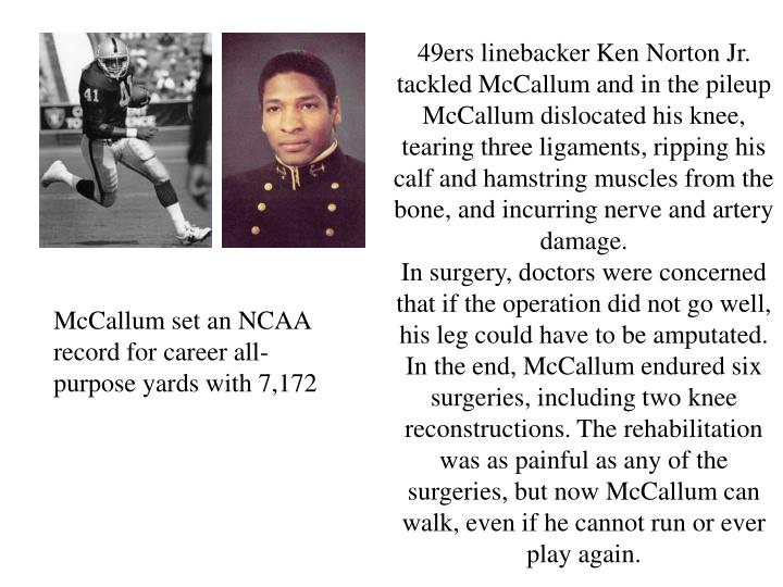 49ers linebacker Ken Norton Jr. tackled McCallum and in the pileup McCallum dislocated his knee, tea...