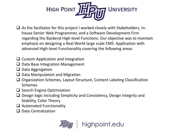 As the facilitator for this project I worked closely with Stakeholders, In-house Senior Web Programmer, and a Software Development Firm regarding the Backend High-level Functions. Our objective was to maintain emphasis on designing a Real World large scale CMS  Application with advanced High-level Functionality covering the following areas:
