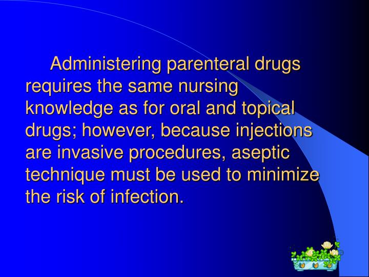 Administering parenteral drugs requires the same nursing knowledge as for oral and topical drugs; however, because injections are invasive procedures, aseptic technique must be used to minimize the risk of infection.