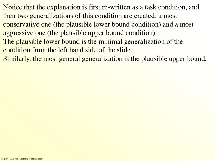 Notice that the explanation is first re-written as a task condition, and then two generalizations of this condition are created: a most conservative one (the plausible lower bound condition) and a most aggressive one (the plausible upper bound condition).