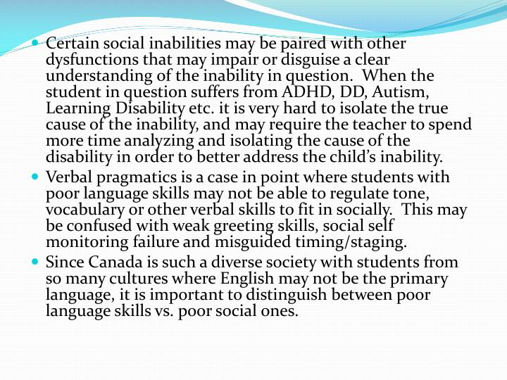 Certain social inabilities may be paired with other dysfunctions that may impair or disguise a clear understanding of the inability in question.  When the student in question suffers from ADHD, DD, Autism, Learning Disability etc. it is very hard to isolate the true cause of the inability, and may require the teacher to spend more time analyzing and isolating the cause of the disability in order to better address the child's inability.