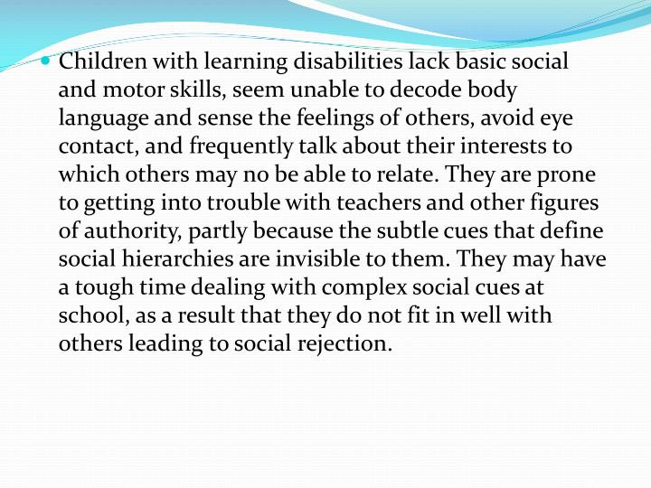 Children with learning disabilities lack basic social and motor skills, seem unable to decode body language and sense the feelings of others, avoid eye contact, and frequently talk about their interests to which others may no be able to relate. They are prone to getting into trouble with teachers and other figures of authority, partly because the subtle cues that define social hierarchies are invisible to them. They may have a tough time dealing with complex social cues at school, as a result that they do not fit in well with others leading to social rejection.
