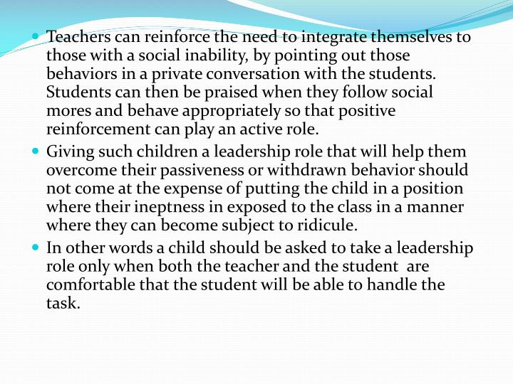 Teachers can reinforce the need to integrate themselves to those with a social inability, by pointing out those behaviors in a private conversation with the students.  Students can then be praised when they follow social mores and behave appropriately so that positive reinforcement can play an active role.