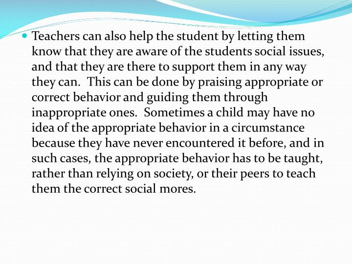 Teachers can also help the student by letting them know that they are aware of the students social issues, and that they are there to support them in any way they can.  This can be done by praising appropriate or correct behavior and guiding them through inappropriate ones.  Sometimes a child may have no idea of the appropriate behavior in a circumstance because they have never encountered it before, and in such cases, the appropriate behavior has to be taught, rather than relying on society, or their peers to teach them the correct social mores.