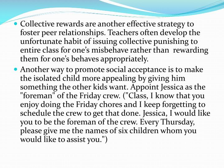 Collective rewards are another effective strategy to foster peer relationships. Teachers often develop the unfortunate habit of issuing collective punishing to entire class for one's misbehave rather than  rewarding them for one's behaves appropriately.