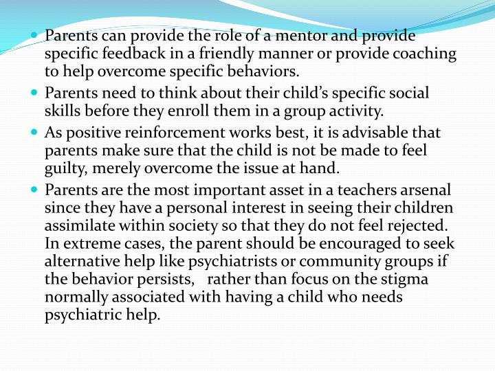 Parents can provide the role of a mentor and provide specific feedback in a friendly manner or provide coaching to help overcome specific behaviors.