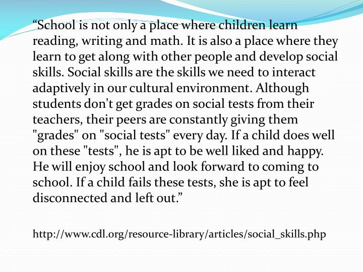 """School is not only a place where children learn reading, writing and math. It is also a place where they learn to get along with other people and develop social skills. Social skills are the skills we need to interact adaptively in our cultural environment. Although students don't get grades on social tests from their teachers, their peers are constantly giving them ""grades"" on ""social tests"" every day. If a child does well on these ""tests"", he is apt to be well liked and happy. He will enjoy school and look forward to coming to school. If a child fails these tests, she is apt to feel disconnected and left out."""