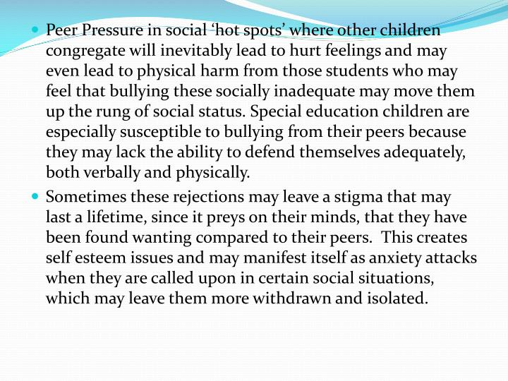 Peer Pressure in social 'hot spots' where other children congregate will inevitably lead to hurt feelings and may even lead to physical harm from those students who may feel that bullying these socially inadequate may move them up the rung of social status. Special education children are especially susceptible to bullying from their peers because they may lack the ability to defend themselves adequately, both verbally and physically.