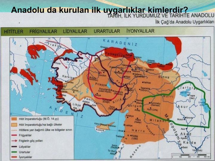 Anadolu da kurulan ilk uygarlklar kimlerdir?