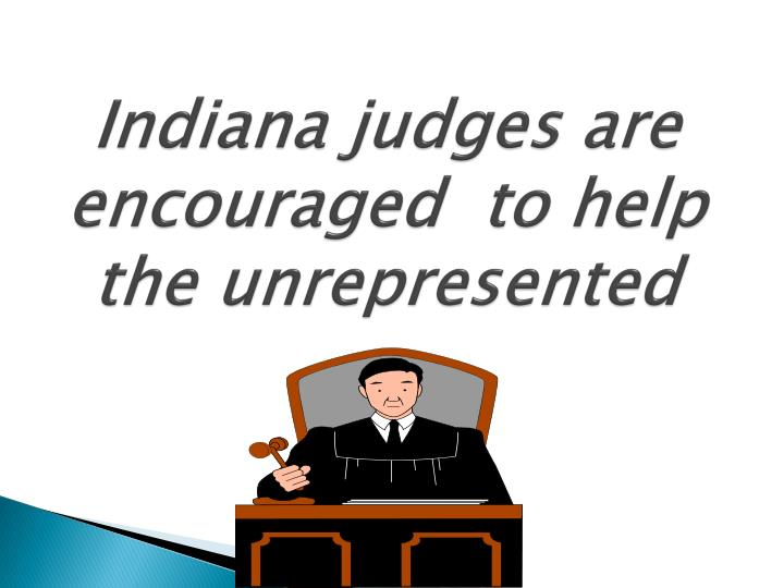 Indiana judges are encouraged  to help the unrepresented