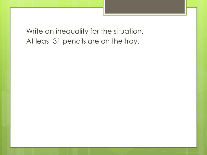 Write an inequality for the situation.