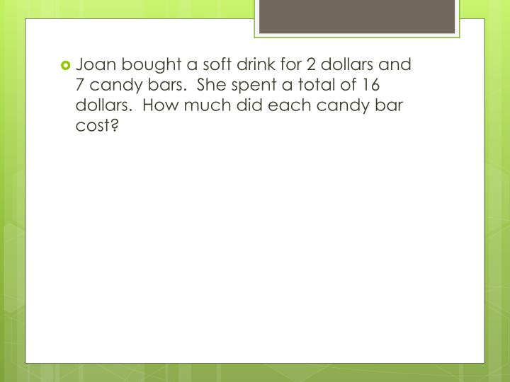 Joan bought a soft drink for 2 dollars and 7 candy bars.  She spent a total of 16 dollars.  How much did each candy bar cost?