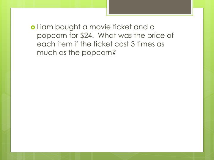 Liam bought a movie ticket and a popcorn for $24.  What was the price of each item if the ticket cost 3 times as much as the popcorn?