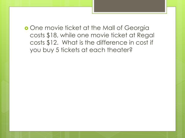 One movie ticket at the Mall of Georgia costs $18, while one movie ticket at Regal costs $12.  What is the difference in cost if you buy 5 tickets at each theater?