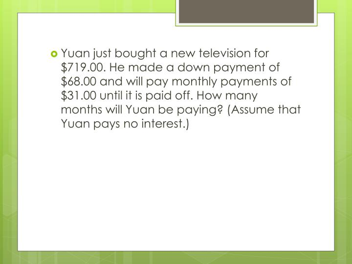 Yuan just bought a new television for $719.00. He made a down payment of $68.00 and will pay