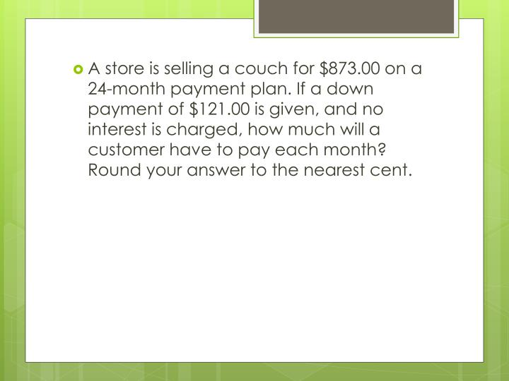 A store is selling a couch for $873.00 on a 24-month payment plan. If a down payment of $121.00 is given, and no interest is charged, how much will a customer have to pay each month? Round your answer to the nearest cent.