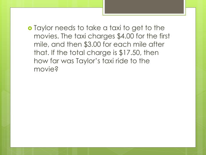 Taylor needs to take a taxi to get to the movies. The taxi charges $4.00 for the first mile, and then $3.00