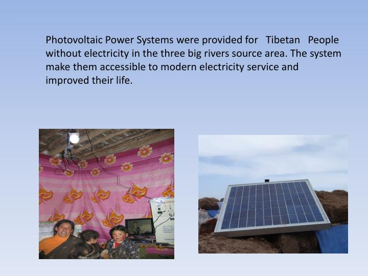 Photovoltaic Power Systems were provided for   Tibetan   People without electricity in the three big rivers source area. The system make them accessible to modern electricity service and improved their life.