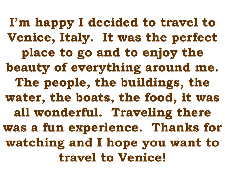 I'm happy I decided to travel to Venice, Italy.  It was the perfect place to go and to enjoy the beauty of everything around me.  The people, the buildings, the water, the boats, the food, it was all wonderful.  Traveling there was a fun experience.  Thanks for watching and I hope you want to travel to Venice!