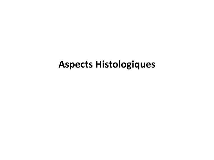 Aspects Histologiques